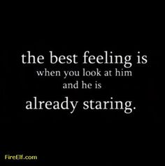The Best Feeling Is When You Look At Him And Hes Already Staring At You ◬
