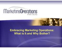 Embracing Marketing Operations -- What Is It and Why Bother? by Marketing Operations Partners via Slideshare
