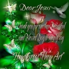 DEAR JESUS, THANK YOU FOR ANOTHER WONDERFUL AND BLESSED DAY !!!! FOR THOU ART GREAT AND THERE IS NONE LIKE UNTO THEE !!!! MAY YOU ALWAYS BE GLORIFIED NOW AND FOREVER !!!!