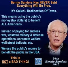 Bernie Sanders has NEVER said everything will be free. It's called - Reallocation of Taxes. This means using the public's money (tax dollars) to benefit ALL Americans. Instead of paying for endless war, wasteful military and defense operations, corporate welfare, wall street bailouts, etc, we use the public's money to benefit the public in the USA. This is NOT a BAD THING! Vote Bernie Sanders 2016
