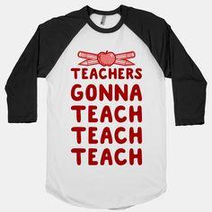 Teachers Gonna Teach Teach...   T-Shirts, Tank Tops, Sweatshirts and Hoodies   HUMAN