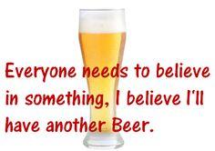 Everyone needs to believe in something,I believe i'll have another Wine Images, Beer, Tableware, Glass, Root Beer, Ale, Dinnerware, Drinkware, Tablewares