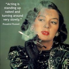Acting is Standing up Naked and Turning around very slowly. Rosalind Russell. hollywood, movie Actress quote