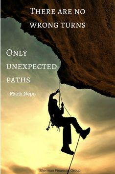 There are no wrong turns, only unexpected paths -Mark Nepo #quotes #wisdom  #ShermanFinancialGroup