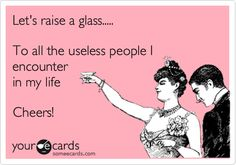 Let's raise a glass..... To all the useless people I encounter in my life Cheers!