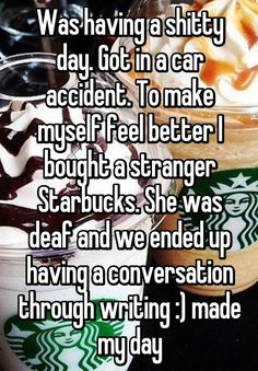 Was having a shitty day. Got in a car accident. To make myself feel better I bought a stranger Starbucks. She was deaf and we ended up having a conversation through writing :) made my day