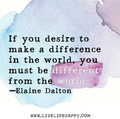 If you desire to make a difference in the world, you must be different from the world. -Elaine Dalton