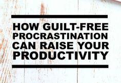 How Guilt-Free Procrastination Can Raise Your Productivity
