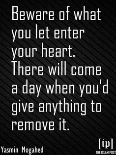 """""""Beware of what you let enter your heart. There will come a day when you'd give anything to remove it."""" -Yasmin Mogahed"""