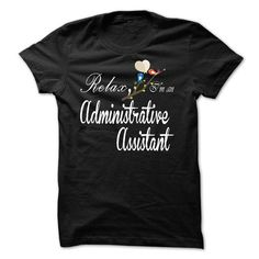 Relax, i am an Administrative Assistant T-Shirts, Hoodies, Sweatshirts, Tee Shirts (23$ ==> Shopping Now!)