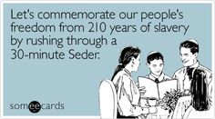 Let's commemorate our people's freedom from 210 years of slavery by rushing through a 30-minute Seder.