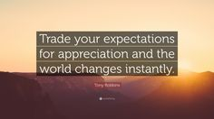 "Tony Robbins Quote: ""Trade your expectations for appreciation and the world changes instantly."""