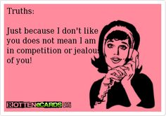 Truths:  Just because I don't like  you does not mean I am in competition or jealous  of you!