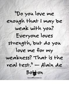 """Do you love me enough that I may be weak with you? Everyone loves strength, but do you love me for my weakness? That is the real test.""    — Alain de Botton"