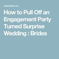 How to Pull Off an Engagement Party Turned Surprise Wedding : Brides