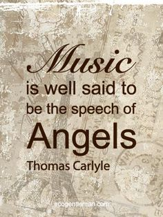 Music is well said to be the speech of angels. --Thomas Carlyle