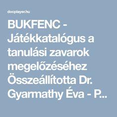 BUKFENC - Játékkatalógus a tanulási zavarok megelőzéséhez Összeállította Dr. Gyarmathy Éva - PDF Dream School, Kindergarten Crafts, Help Teaching, Special Education, Activities For Kids, Creative, Adhd, Autumn, Play