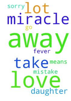 lord please dont take my daughter away from me i love - lord please dont take my daughter away from me i love her a lot she means a lot for me i am sorry for my mistake let the fever go away i need miracle please pray for me in jesus name i need miracle  Posted at: https://prayerrequest.com/t/Tix #pray #prayer #request #prayerrequest