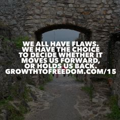 We All Have Flaws.  We Have The Choice To Decide Whether It Moves Us Forward, Or Holds Us Back. http://GrowthToFreedom.com/15