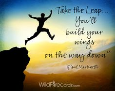 """""""You already possess all of the resources, skills, talents and ability to achieve your dream. So jump! You'll build wings on the way down."""" –Paul Martinelli http://wildfirecards.com/page/cardview/1229"""