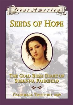 """""""Seeds of Hope: The Gold Rush Diary of Susanna Fairchild, California Territory, 1849"""" by Kristiana Gregory - Susanna Fairchild and her family are on board a ship sailing from New York to the West, where they plan to start a new life in Oregon. But tragedy strikes when Susanna's mother is lost to the sea. Hearing stories of great wealth, Susanna's physician father decides he wants to join the hordes of men rushing to California to mine for gold."""