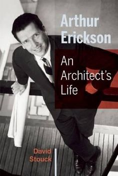 Arthur Erickson, An Architect's Life by David Stou