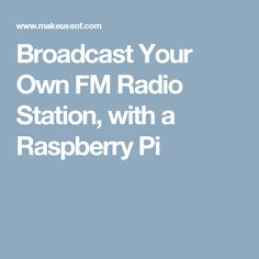 Broadcast Your Own FM Radio Station, with a Raspberry Pi