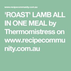 'ROAST' LAMB ALL IN ONE MEAL by Thermomistress on www.recipecommunity.com.au