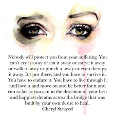 Nobody will protect you from your suffering. You can't cry it away or eat it… Cheryl Strayed Quotes, Wild Cheryl Strayed, Quotes To Live By, Me Quotes, Wild Quotes, Spirit Quotes, Loss Quotes, Cant Cry, Fight For You
