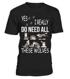 """# YES I REALLY DO NEED ALL THESE WOLVES! .  Special Offer, not available anywhere else!      Available in a variety of styles and colors      Buy yours now before it is too late!      Secured payment via Visa / Mastercard / Amex / PayPal / iDeal      How to place an order            Choose the model from the drop-down menu      Click on """"Buy it now""""      Choose the size and the quantity      Add your delivery address and bank details      And that's it!  Other Shirt…"""