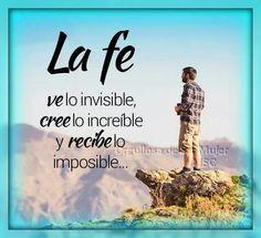 La fe lo invisible, cree lo increible y recibe lo imposible.
