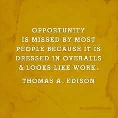 """""""Opportunity is missed by most people because it is dressed in overalls and looks like work."""" — Thomas A. Edison #opportunity #work #quote"""
