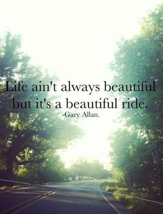 Life ain't always beautiful but it's a beautiful ride. - Gary Allan #Quote #inspire