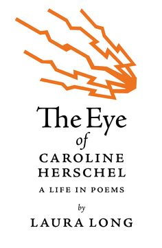 The Eye of Caroline Herschel: A Life in Poems by Laura Long    $12, paper