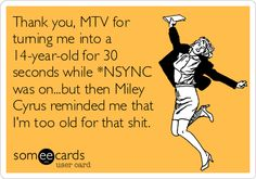 Thank you, MTV for turning me into a 14-year-old for 30 seconds while *NSYNC was on...but then Miley Cyrus reminded me that I'm too old for that shit.