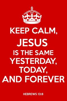 Keep Calm, Jesus is the same yesterday, today, and forever <3
