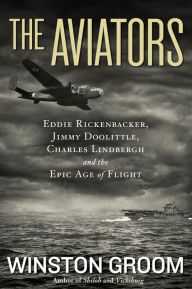 """The Aviators By Winston Groom - """"A winner"""" (Library Journal starred review): Ace pilots Charles Lindbergh, Eddie Rickenbacker, and Jimmy Doolittle returned home with fabled stories of heroism. Ranging from World War I to Pearl Harbor and the South Pacific, this extraordinary tale of courage has garnered over 550 five-star ratings on Goodreads!"""