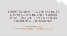 """""""Before you know it it's 3 am and you're 80 years old and you can't remember what it was like to have 20 year old thoughts or a 10 year old heart."""""""