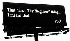 """That """"Love Thy Neighbor"""" thing...I meant that. -God"""