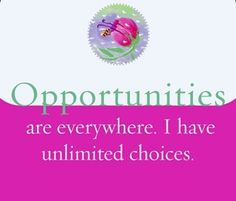Opportunities are everywhere. I have unlimited choices.~ Louise L. Hay