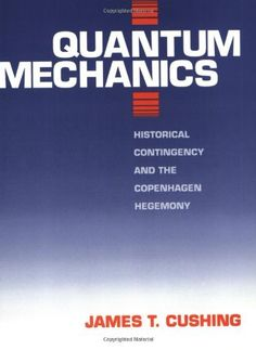 Quantum Mechanics: Historical Contingency and the Copenhagen Hegemony (Science and Its Conceptual Foundations Series) de James T. Cushing