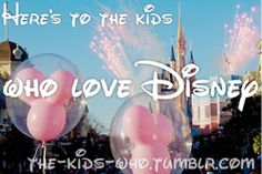 Here's to the kids who love Disney. Only about 9 days left and I'll be there!!!