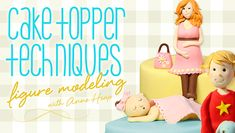 Cake Topper Techniques Figure Modeling with AnneHeap Create adorable gum paste cake toppers with instructor Anne Heap. You will learn how to model a variety of cute human figures including sleeping babies, sitting children and standing adults.