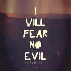 Psalm 23:4 I will fear no evil