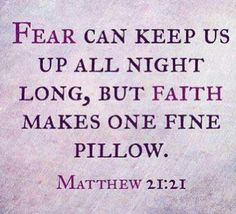 Fear can keep us up all long, But faith makes one fine pillow..