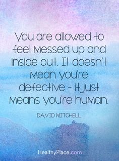 Quote in depression: You are allowed to feel messed up and inside out. It doesn't mean you're defective - it just means you're human - David Mitchell. www.HealthyPlace.com