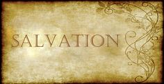 SALVATION For with the heart man believeth unto righteousness; and with the mouth confession is made unto salvation. Romans 10:10