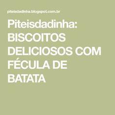 Piteisdadinha: BISCOITOS DELICIOSOS COM FÉCULA DE BATATA