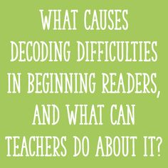 What Causes Decoding Difficulties in Beginning Readers, and What Can Teachers Do About It?