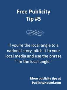 DIY publicity is a lot easier when you can pitch yourself as the local angle to a national, international or regional story. Here are several dozen ideas for Publicity Hounds.